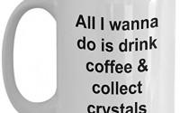 All-I-Wanna-Do-Is-Drink-Coffee-And-Collect-Crystals-Mug-36.jpg